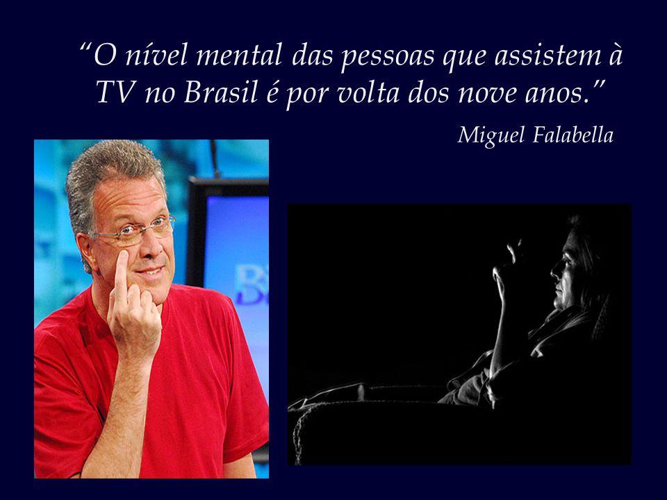O nível mental das pessoas que assistem à TV no Brasil é por volta dos nove anos.