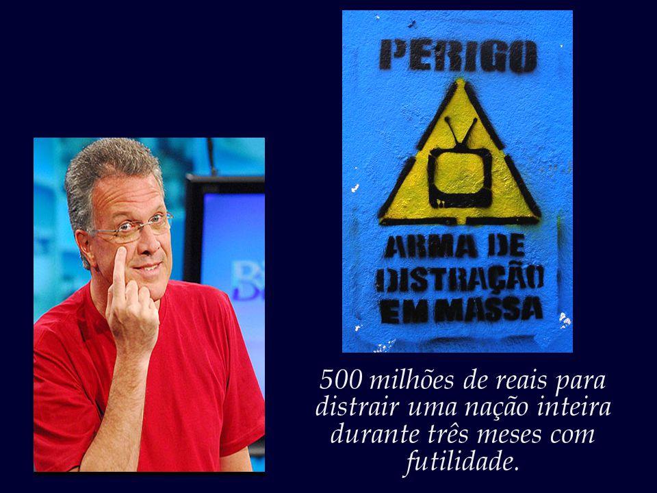 500 milhões de reais para distrair uma nação inteira durante três meses com futilidade.