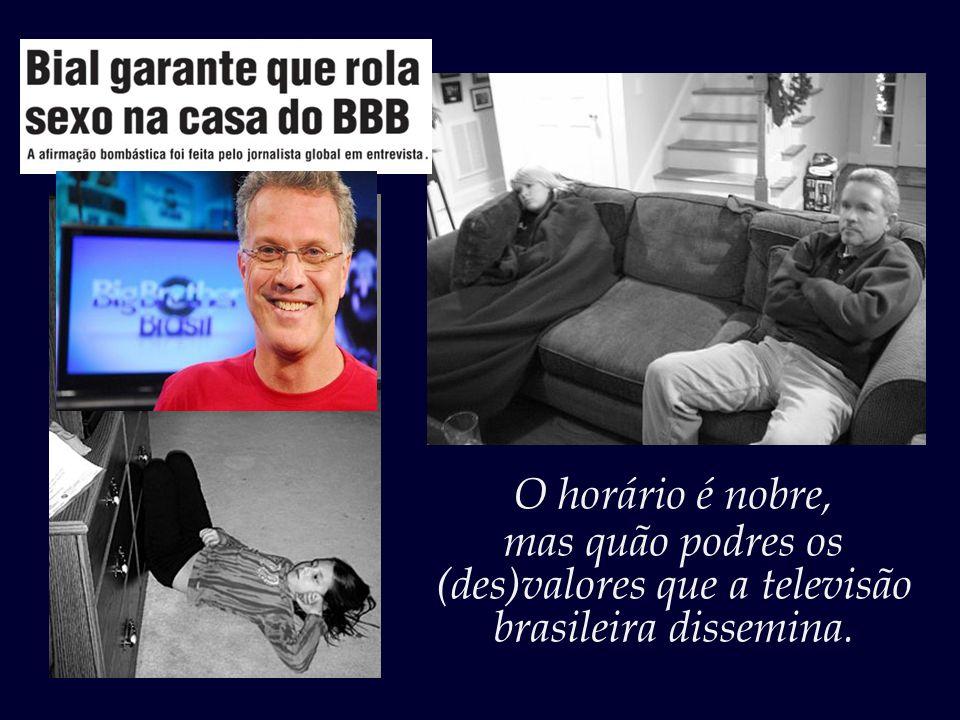 mas quão podres os (des)valores que a televisão brasileira dissemina.