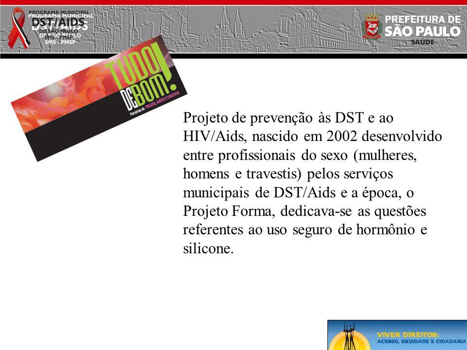 Projeto de prevenção às DST e ao HIV/Aids, nascido em 2002 desenvolvido entre profissionais do sexo (mulheres, homens e travestis) pelos serviços municipais de DST/Aids e a época, o Projeto Forma, dedicava-se as questões referentes ao uso seguro de hormônio e silicone.