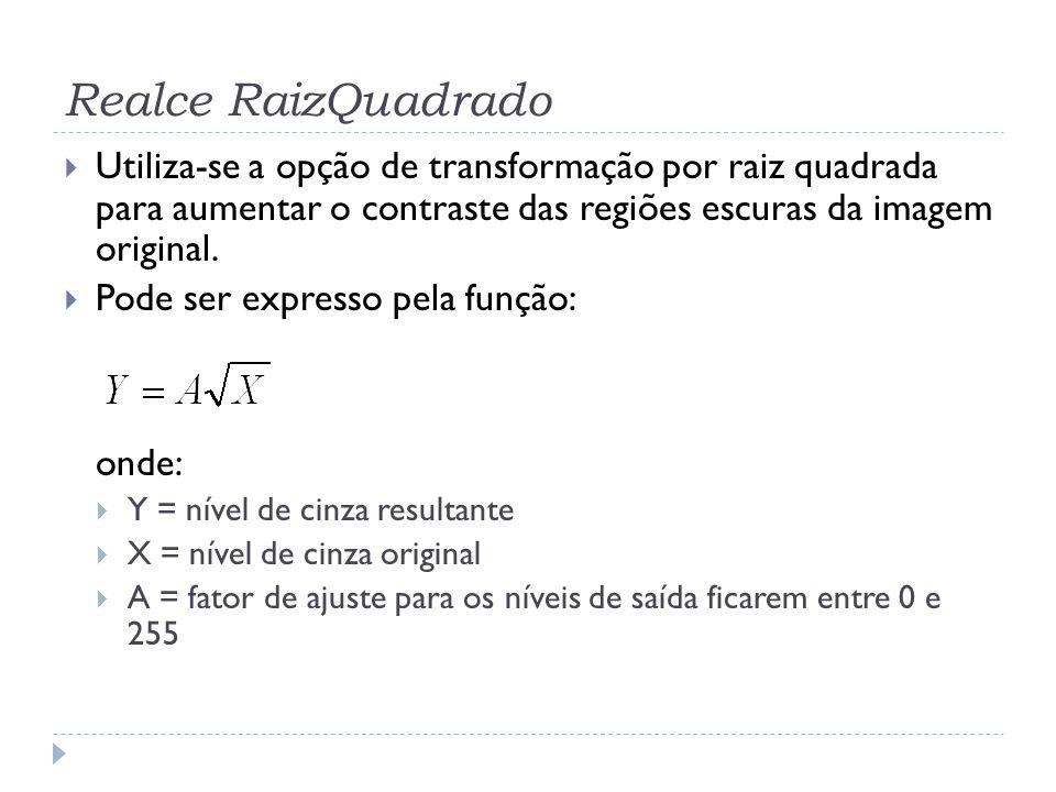 Realce RaizQuadrado Utiliza-se a opção de transformação por raiz quadrada para aumentar o contraste das regiões escuras da imagem original.