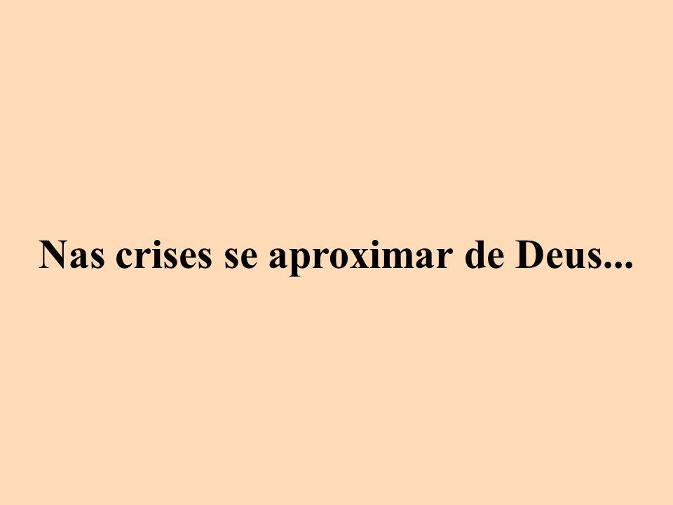 Nas crises se aproximar de Deus...