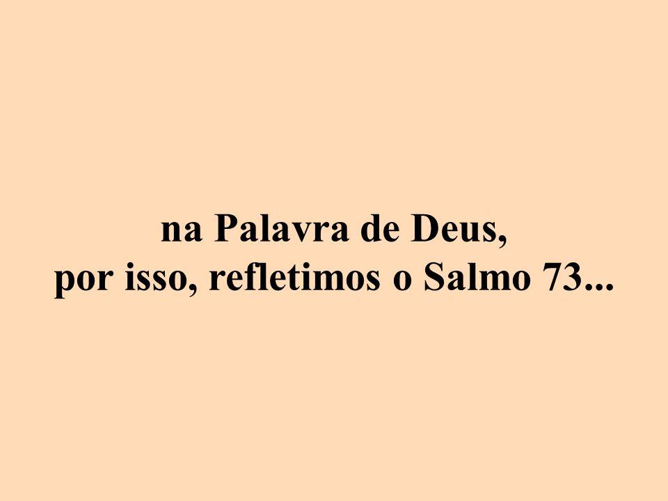 na Palavra de Deus, por isso, refletimos o Salmo 73...