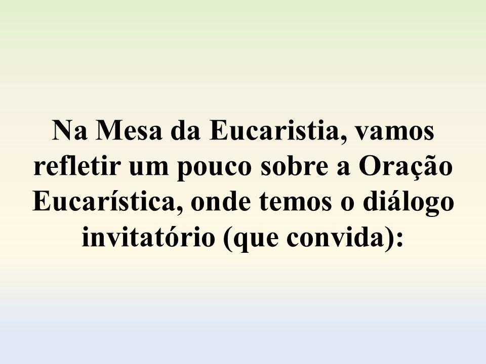 Na Mesa da Eucaristia, vamos refletir um pouco sobre a Oração Eucarística, onde temos o diálogo invitatório (que convida):