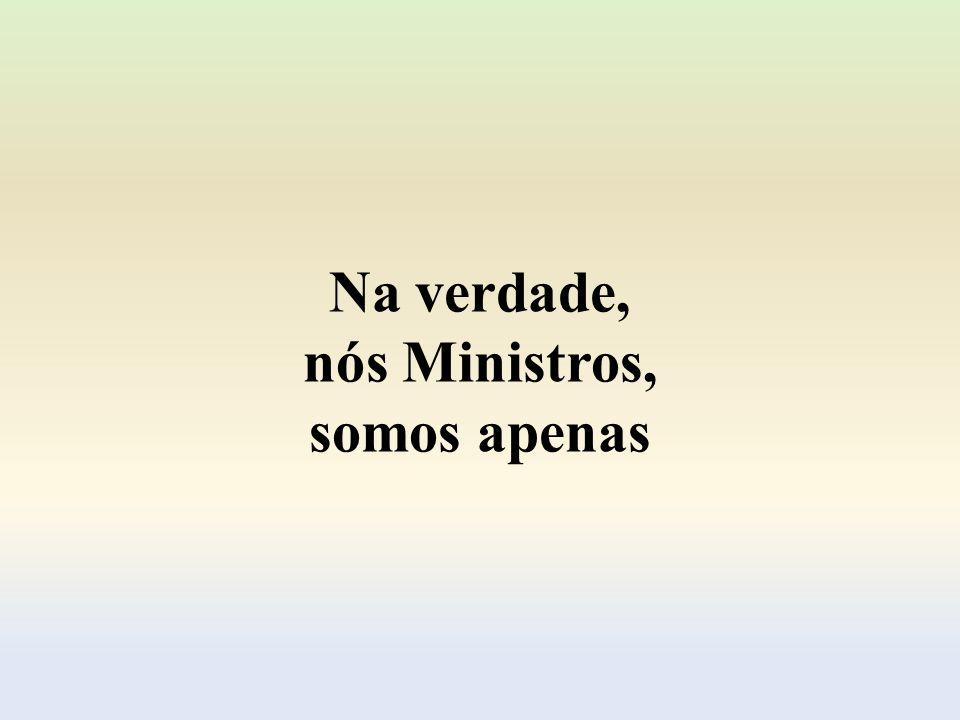 Na verdade, nós Ministros, somos apenas