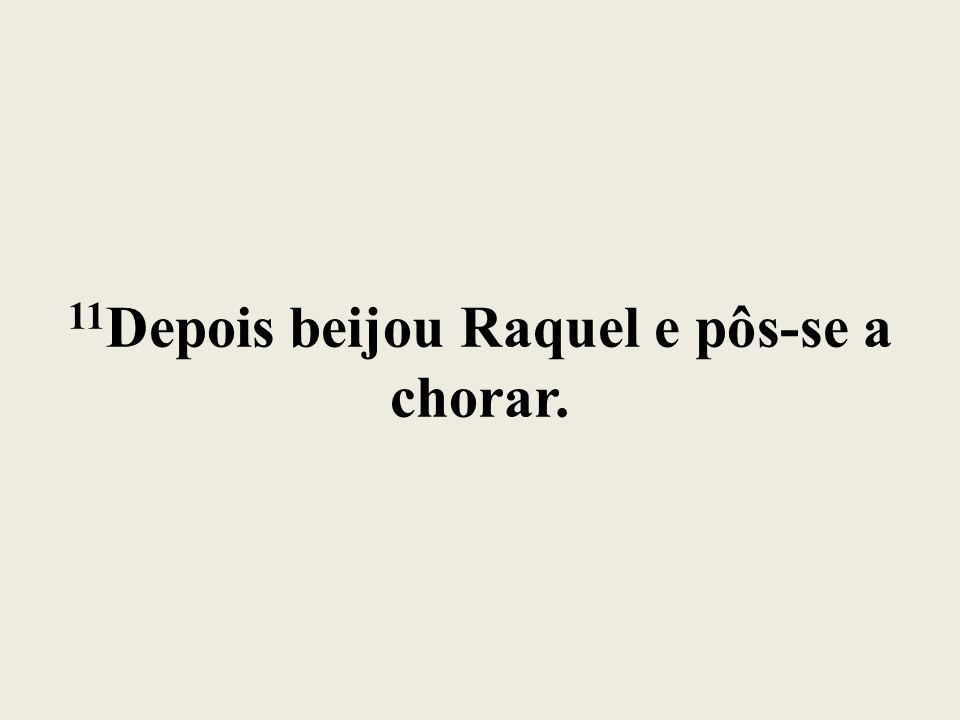 11Depois beijou Raquel e pôs-se a chorar.