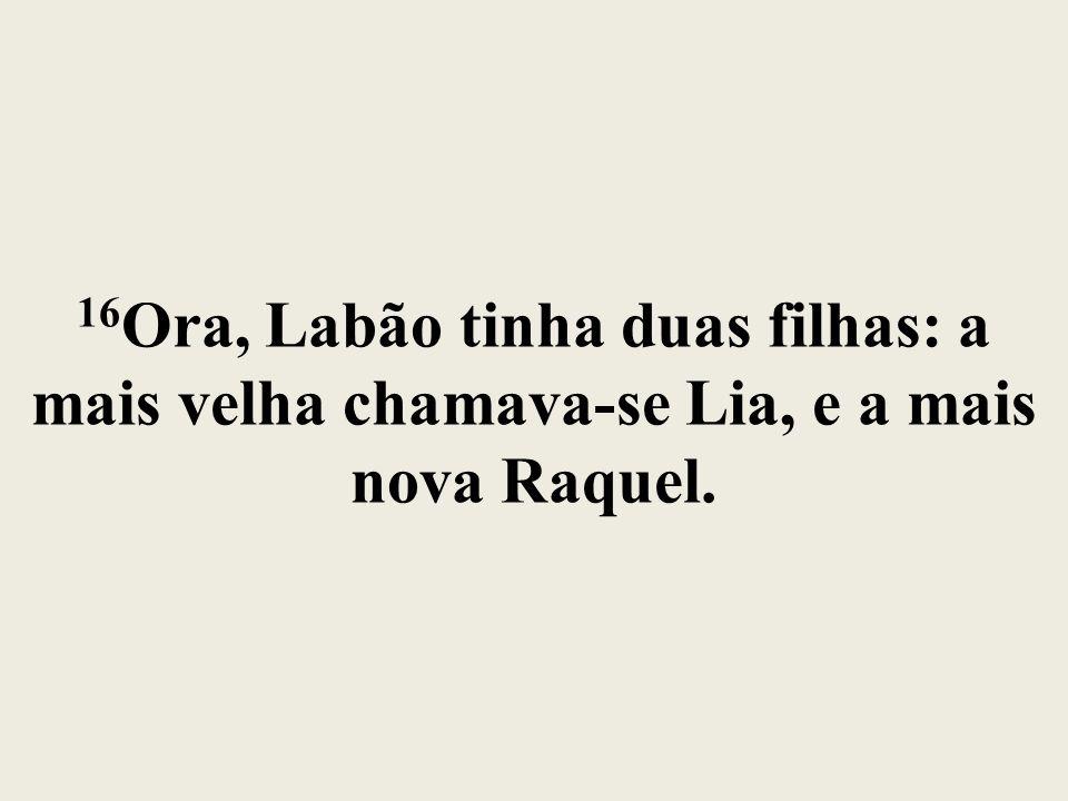 16Ora, Labão tinha duas filhas: a mais velha chamava-se Lia, e a mais nova Raquel.