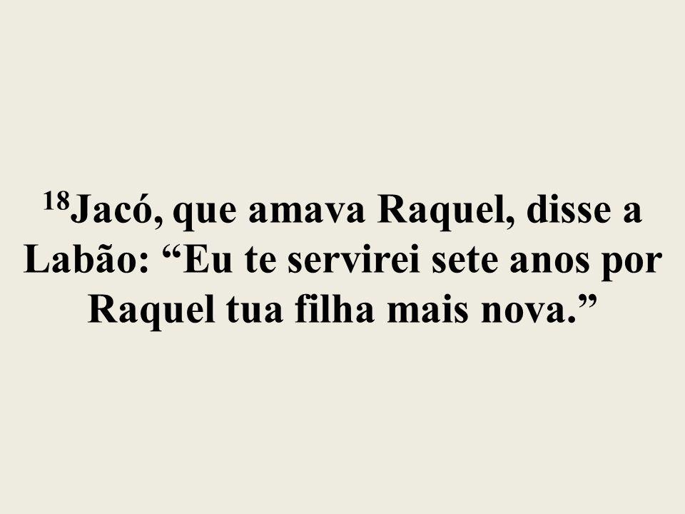 18Jacó, que amava Raquel, disse a Labão: Eu te servirei sete anos por Raquel tua filha mais nova.