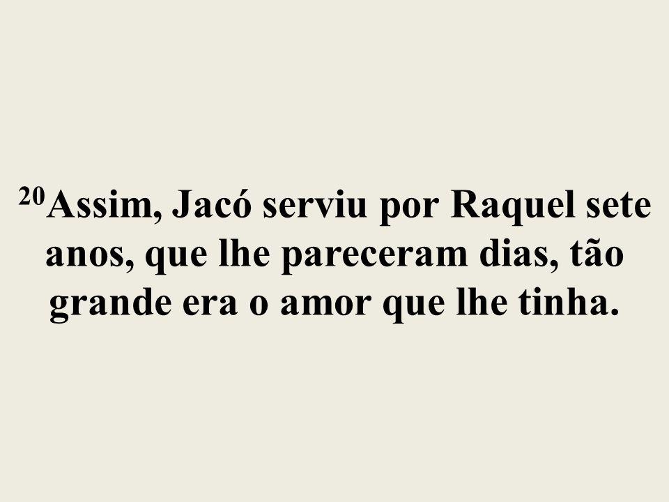 20Assim, Jacó serviu por Raquel sete anos, que lhe pareceram dias, tão grande era o amor que lhe tinha.