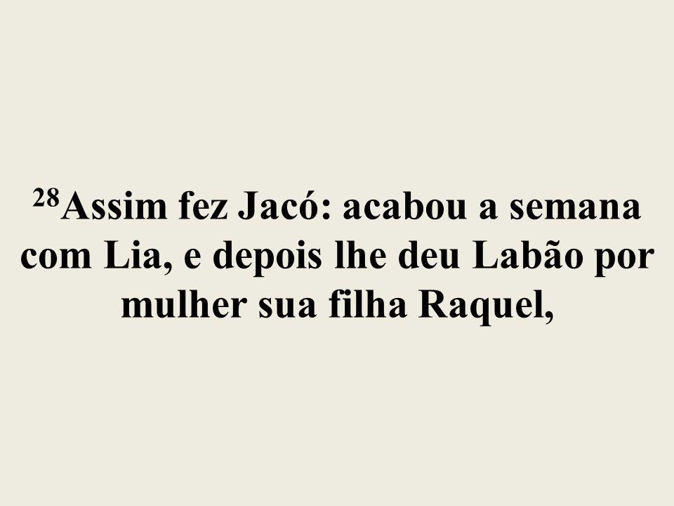28Assim fez Jacó: acabou a semana com Lia, e depois lhe deu Labão por mulher sua filha Raquel,