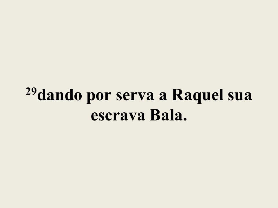 29dando por serva a Raquel sua escrava Bala.