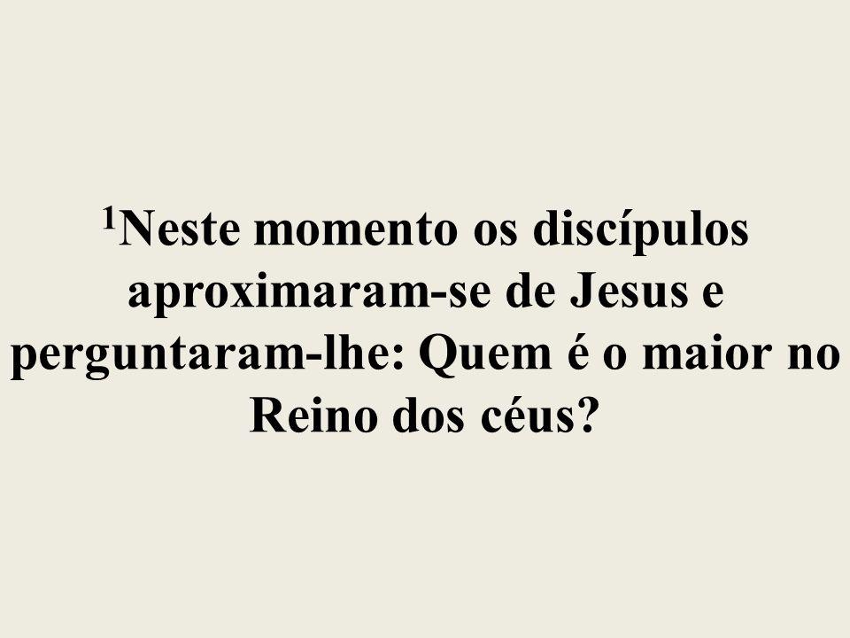 1Neste momento os discípulos aproximaram-se de Jesus e perguntaram-lhe: Quem é o maior no Reino dos céus