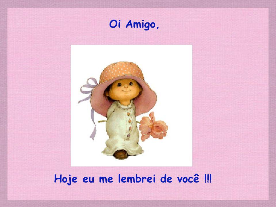 Oi Amigo, Hoje eu me lembrei de você !!!
