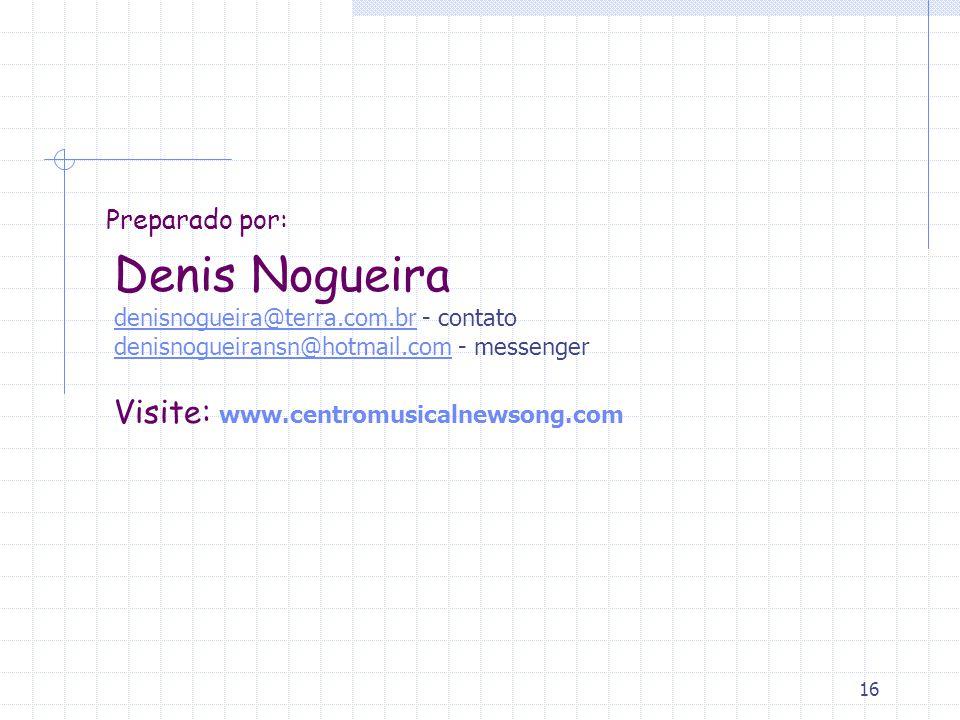 Preparado por: Denis Nogueira denisnogueira@terra.com.br - contato denisnogueiransn@hotmail.com - messenger Visite: www.centromusicalnewsong.com.