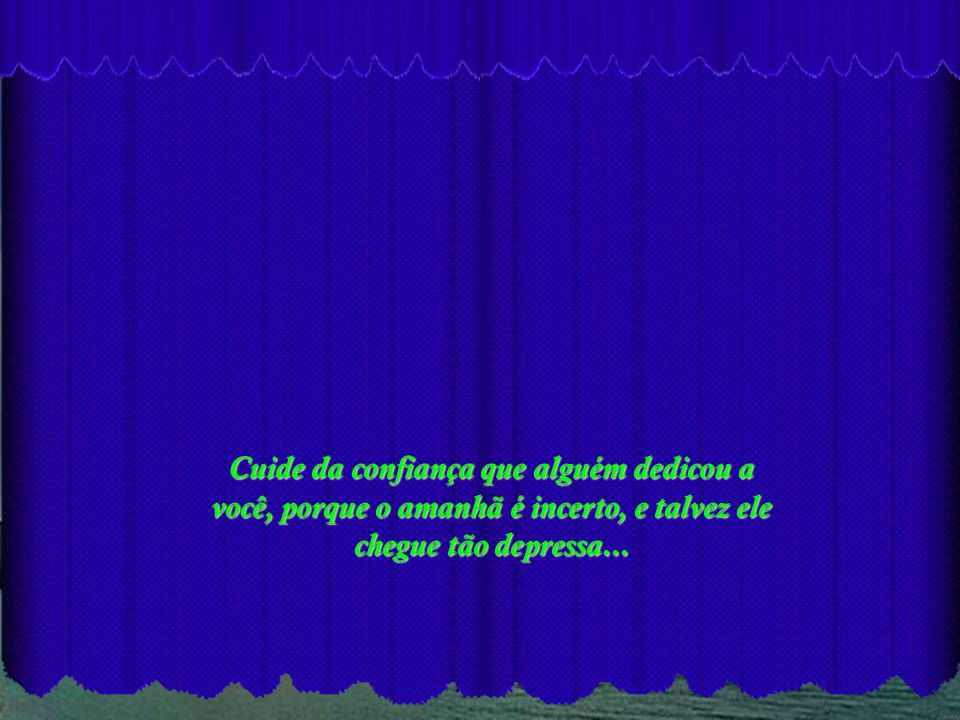 Cuide da confiança que alguém dedicou a você, porque o amanhã é incerto, e talvez ele chegue tão depressa...