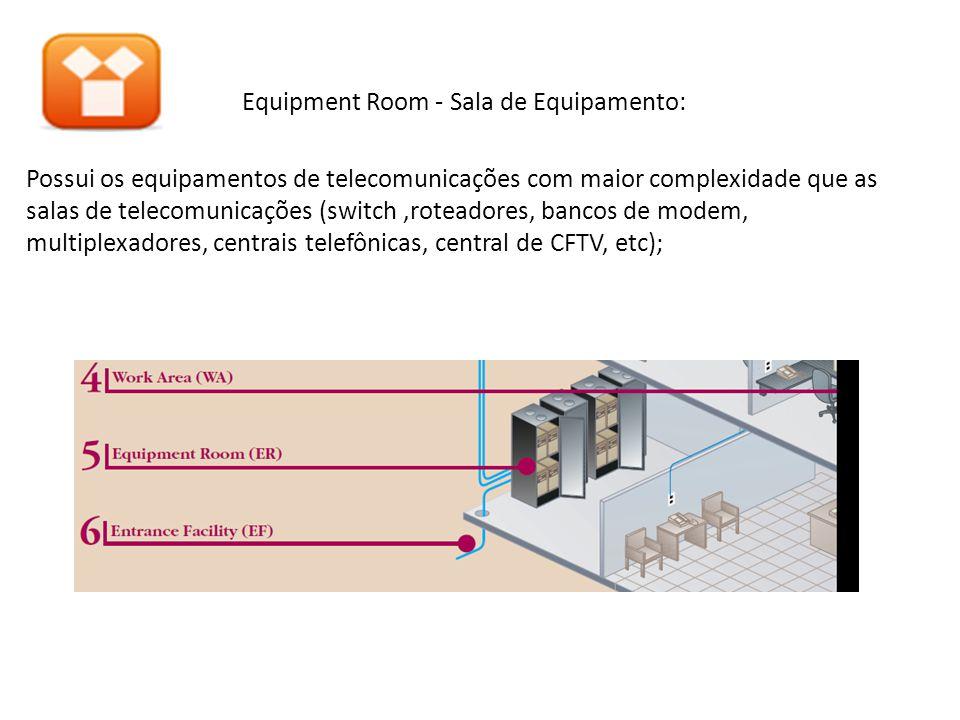 Equipment Room - Sala de Equipamento: Possui os equipamentos de telecomunicações com maior complexidade que as salas de telecomunicações (switch ,roteadores, bancos de modem, multiplexadores, centrais telefônicas, central de CFTV, etc);