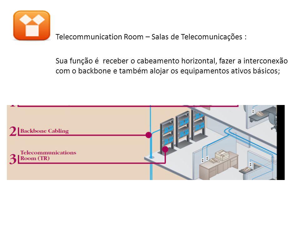 Telecommunication Room – Salas de Telecomunicações : Sua função é receber o cabeamento horizontal, fazer a interconexão com o backbone e também alojar os equipamentos ativos básicos;