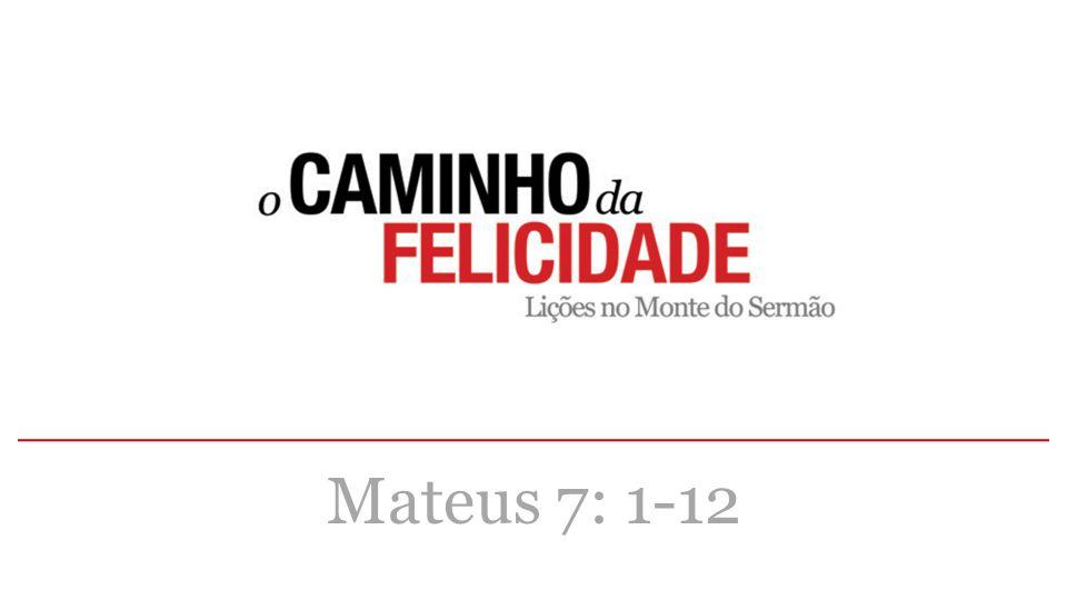 Mateus 7: 1-12 Há uma lei que permeia/ intervém/ se-interpõe em toda esfera/ domínio na dinâmica da vida do Reino de Deus: