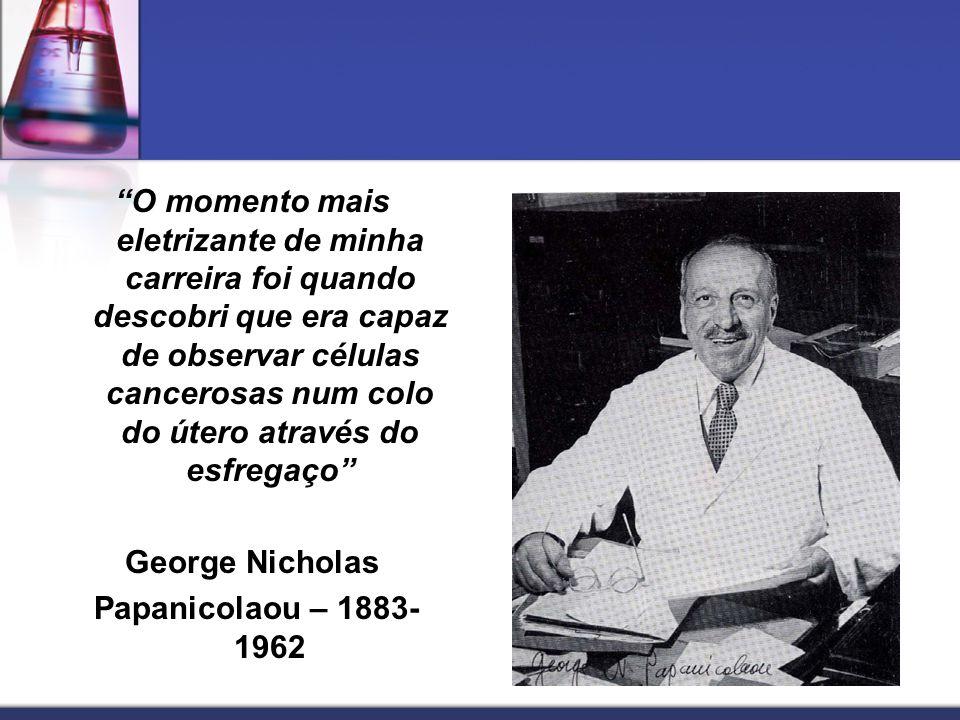 O momento mais eletrizante de minha carreira foi quando descobri que era capaz de observar células cancerosas num colo do útero através do esfregaço George Nicholas Papanicolaou – 1883-1962