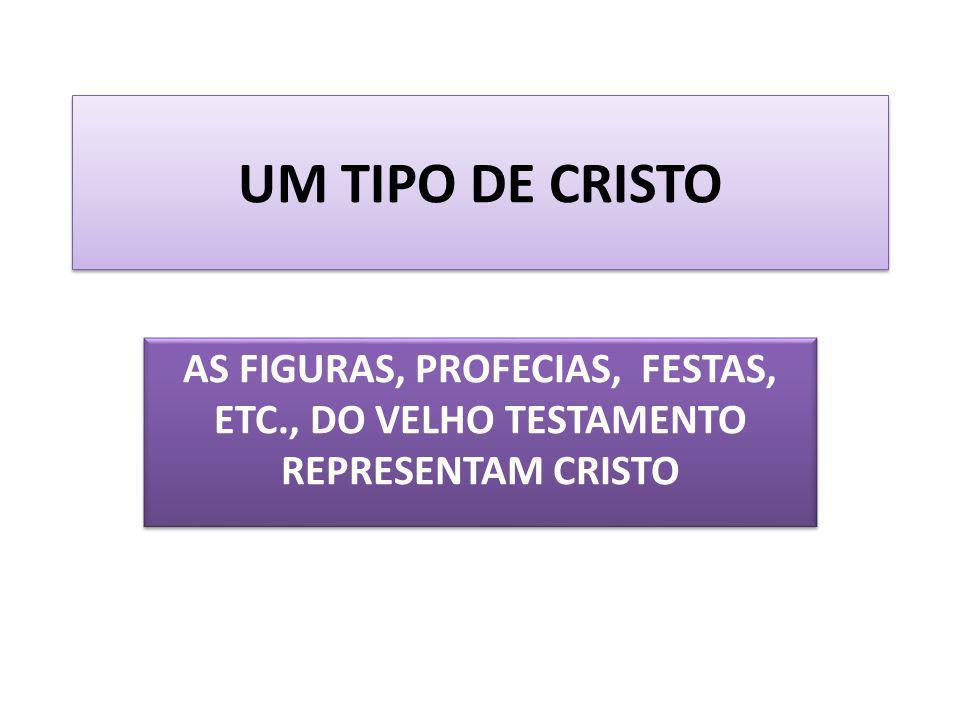 UM TIPO DE CRISTO AS FIGURAS, PROFECIAS, FESTAS, ETC., DO VELHO TESTAMENTO REPRESENTAM CRISTO