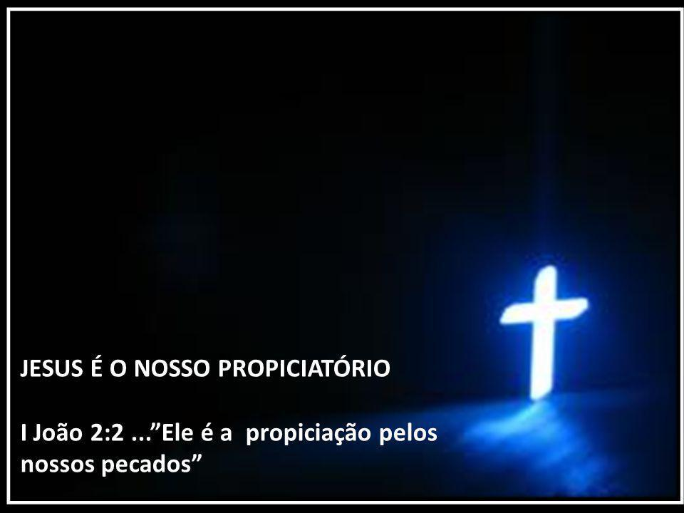 JESUS É O NOSSO PROPICIATÓRIO