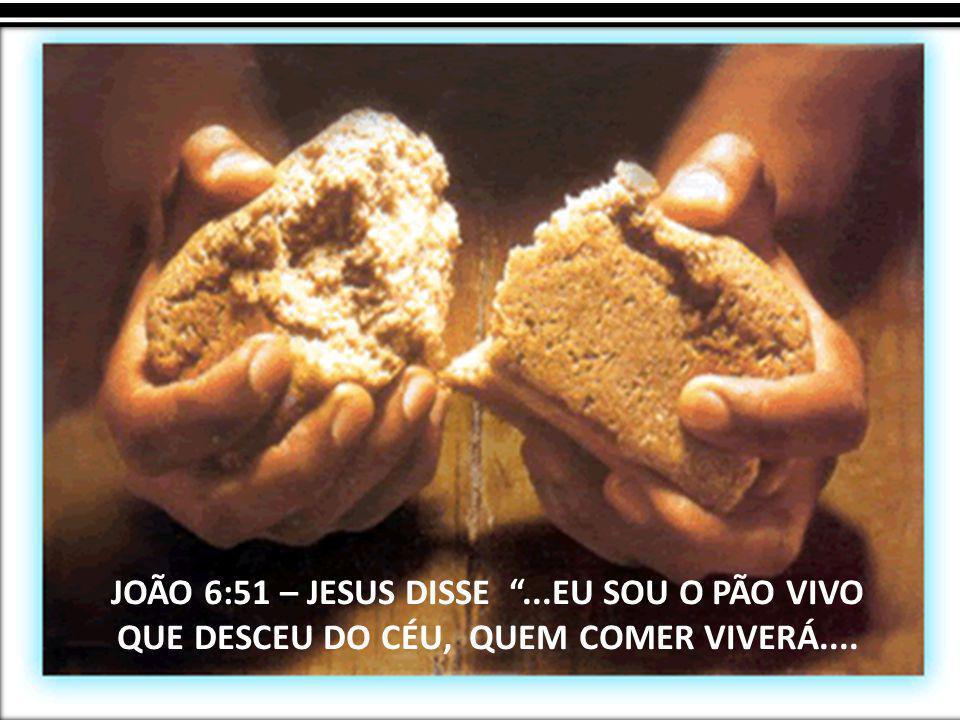 JOÃO 6:51 – JESUS DISSE ...EU SOU O PÃO VIVO QUE DESCEU DO CÉU, QUEM COMER VIVERÁ....
