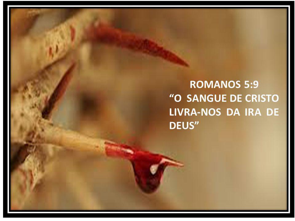 ROMANOS 5:9 O SANGUE DE CRISTO LIVRA-NOS DA IRA DE DEUS