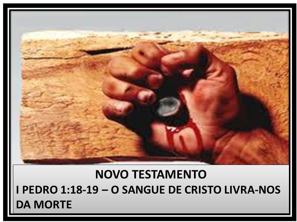 NOVO TESTAMENTO I PEDRO 1:18-19 – O SANGUE DE CRISTO LIVRA-NOS DA MORTE