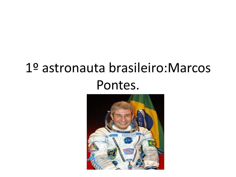 1º astronauta brasileiro:Marcos Pontes.