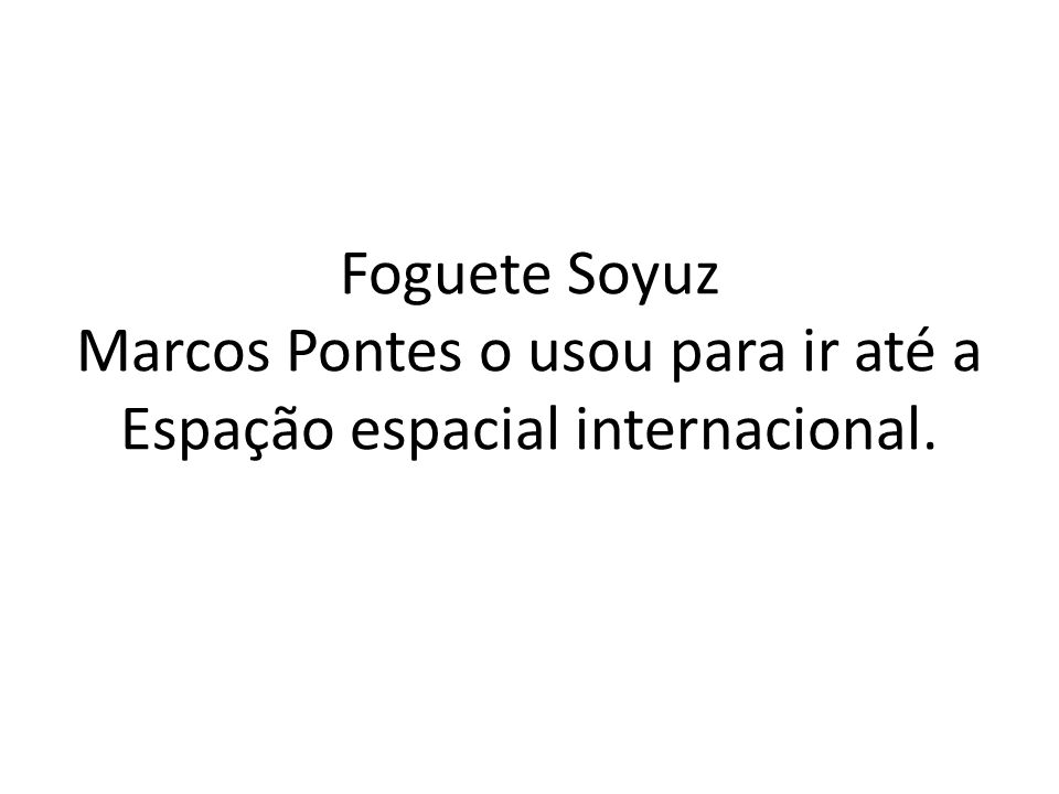 Foguete Soyuz Marcos Pontes o usou para ir até a Espação espacial internacional.