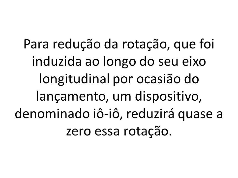 Para redução da rotação, que foi induzida ao longo do seu eixo longitudinal por ocasião do lançamento, um dispositivo, denominado iô-iô, reduzirá quase a zero essa rotação.