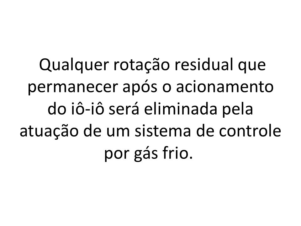 Qualquer rotação residual que permanecer após o acionamento do iô-iô será eliminada pela atuação de um sistema de controle por gás frio.