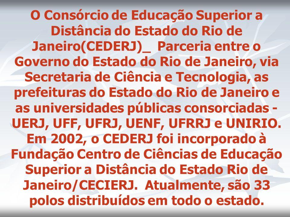 O Consórcio de Educação Superior a Distância do Estado do Rio de Janeiro(CEDERJ)_ Parceria entre o Governo do Estado do Rio de Janeiro, via Secretaria de Ciência e Tecnologia, as prefeituras do Estado do Rio de Janeiro e as universidades públicas consorciadas - UERJ, UFF, UFRJ, UENF, UFRRJ e UNIRIO.