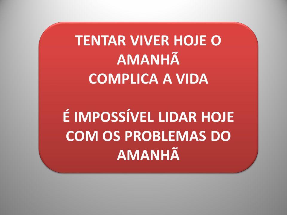 TENTAR VIVER HOJE O AMANHÃ COMPLICA A VIDA É IMPOSSÍVEL LIDAR HOJE