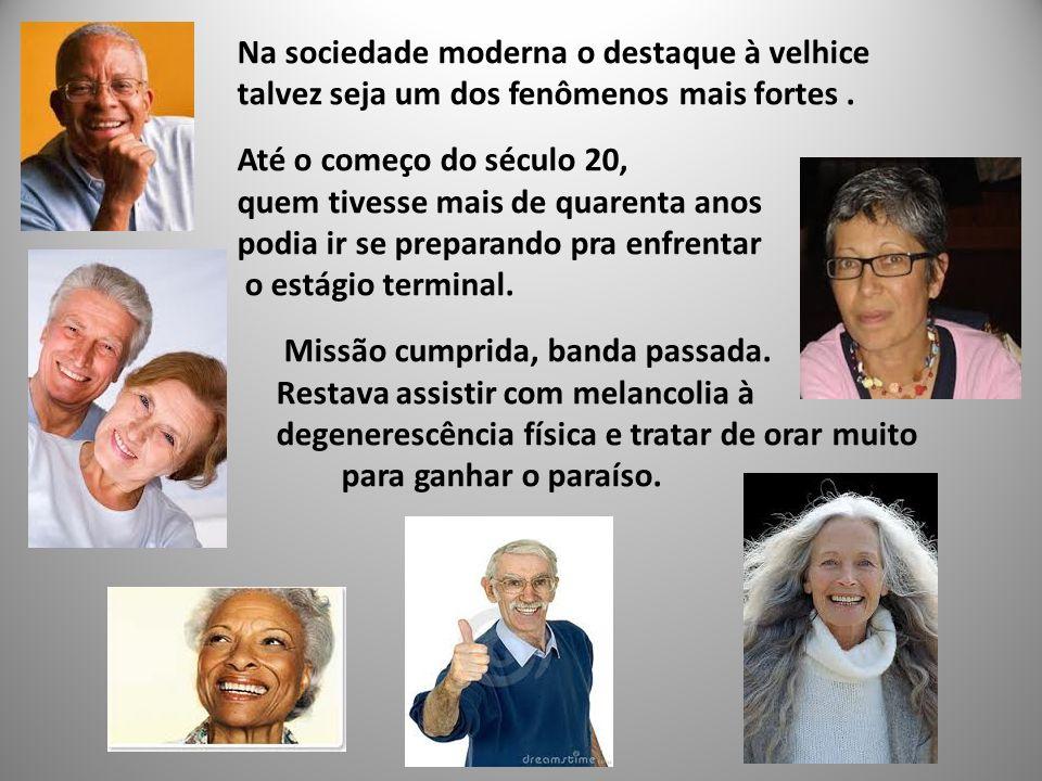 Na sociedade moderna o destaque à velhice talvez seja um dos fenômenos mais fortes .