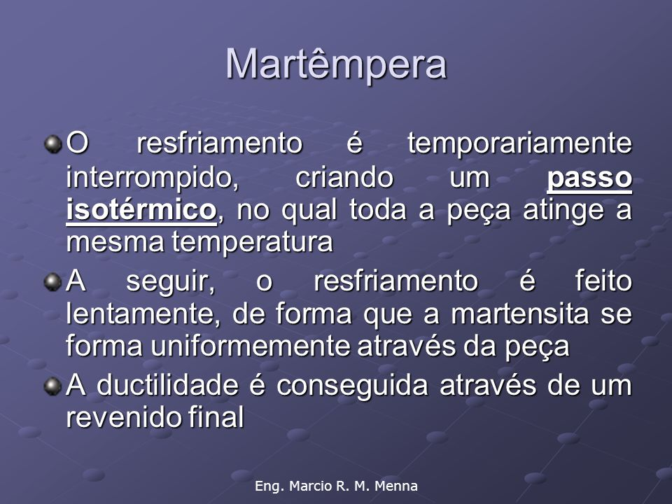Martêmpera O resfriamento é temporariamente interrompido, criando um passo isotérmico, no qual toda a peça atinge a mesma temperatura.