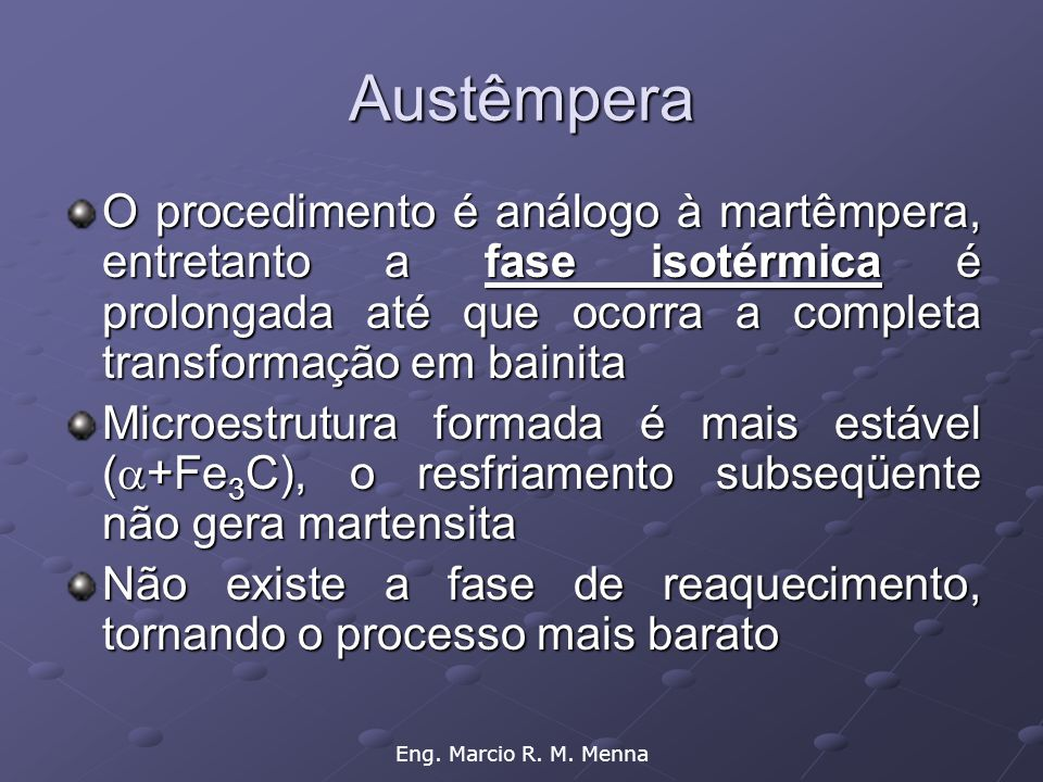 Austêmpera O procedimento é análogo à martêmpera, entretanto a fase isotérmica é prolongada até que ocorra a completa transformação em bainita.