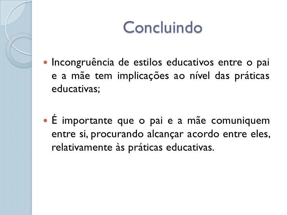 Concluindo Incongruência de estilos educativos entre o pai e a mãe tem implicações ao nível das práticas educativas;