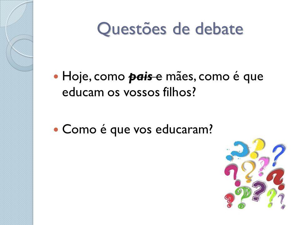 Questões de debate Hoje, como pais e mães, como é que educam os vossos filhos Como é que vos educaram