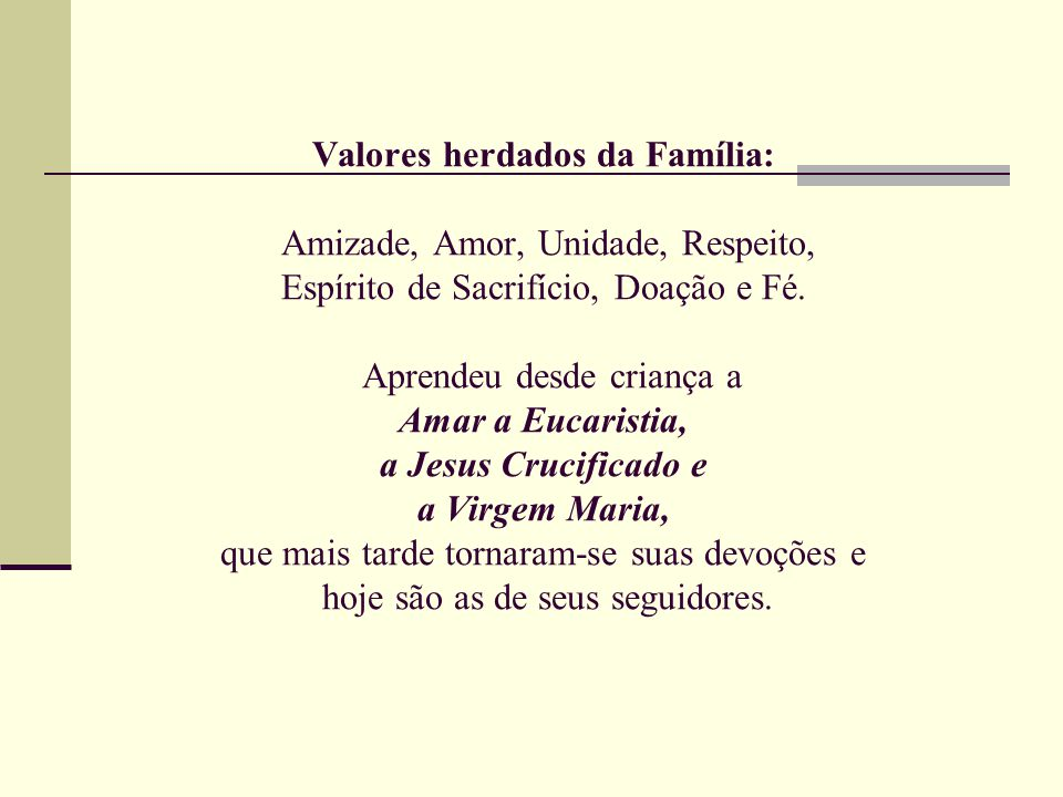Valores herdados da Família: Amizade, Amor, Unidade, Respeito, Espírito de Sacrifício, Doação e Fé.