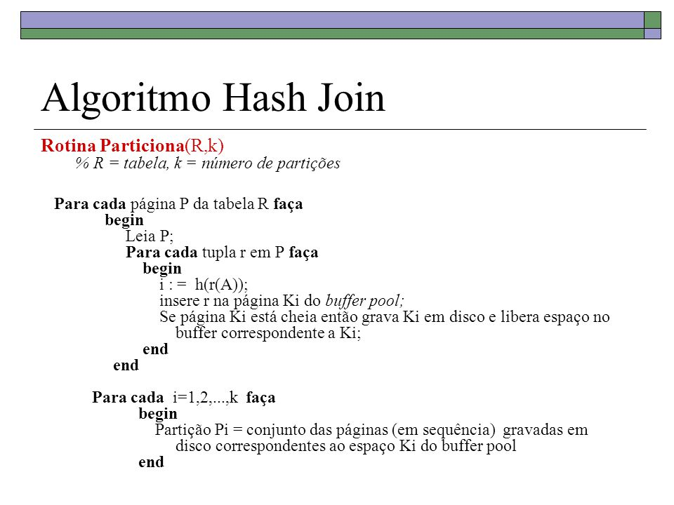 Algoritmo Hash Join Rotina Particiona(R,k) % R = tabela, k = número de partições.