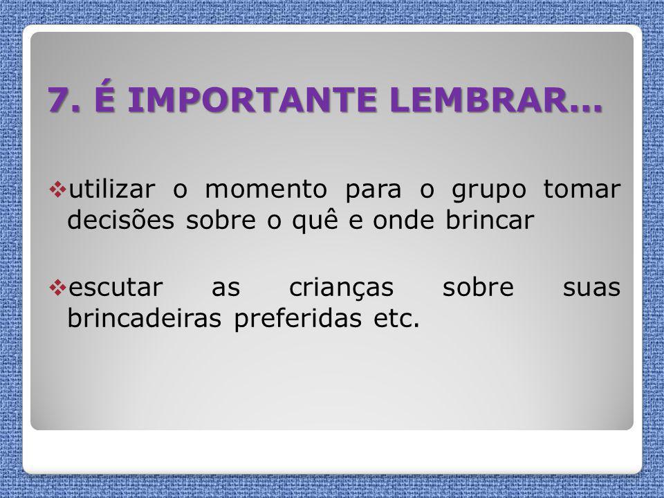 7. É IMPORTANTE LEMBRAR... utilizar o momento para o grupo tomar decisões sobre o quê e onde brincar.