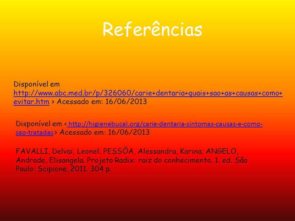 Referências Disponível em http://www.abc.med.br/p/326060/carie+dentaria+quais+sao+as+causas+como+evitar.htm > Acessado em: 16/06/2013.