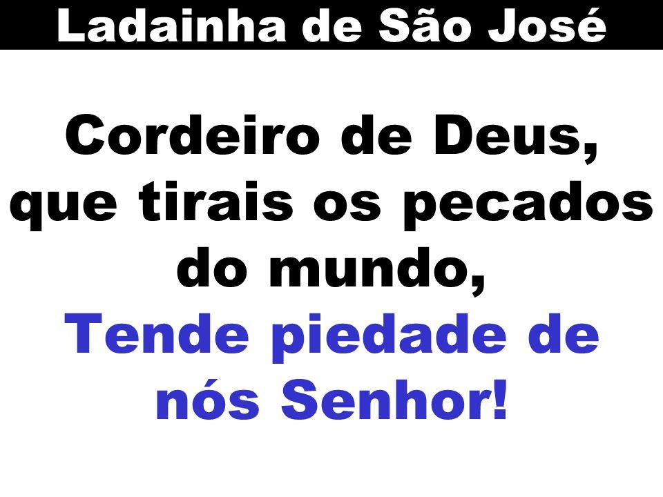 Ladainha de São José Cordeiro de Deus, que tirais os pecados do mundo, Tende piedade de nós Senhor!