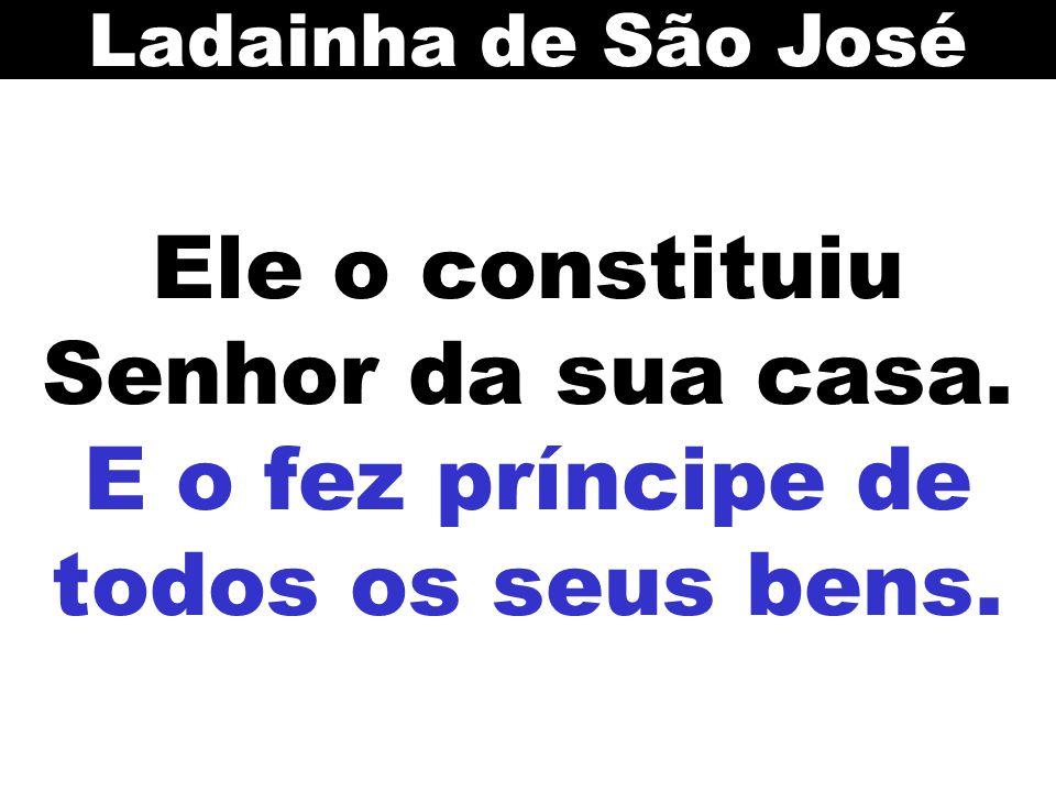 Ladainha de São José Ele o constituiu Senhor da sua casa. E o fez príncipe de todos os seus bens.