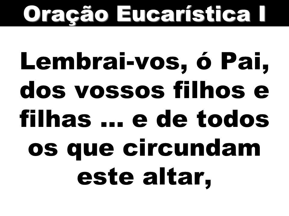 Oração Eucarística I Lembrai-vos, ó Pai, dos vossos filhos e filhas ...