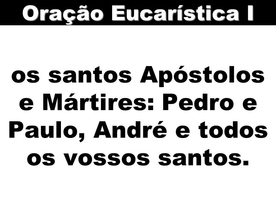 Oração Eucarística I os santos Apóstolos e Mártires: Pedro e Paulo, André e todos os vossos santos.