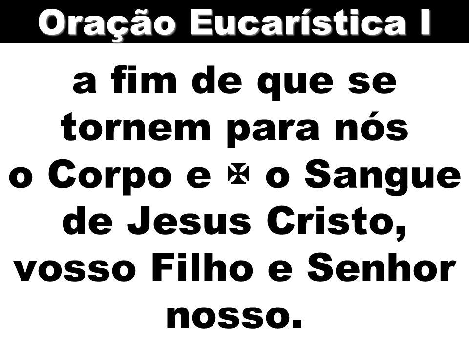 Oração Eucarística I a fim de que se tornem para nós o Corpo e  o Sangue de Jesus Cristo, vosso Filho e Senhor nosso.
