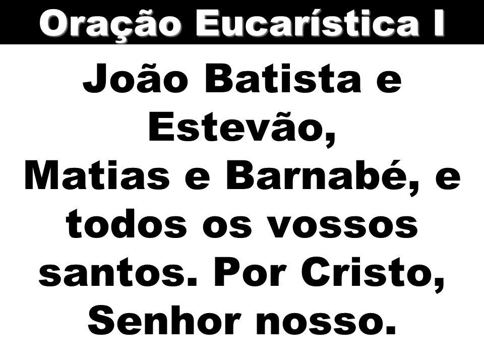 Oração Eucarística I João Batista e Estevão, Matias e Barnabé, e todos os vossos santos.