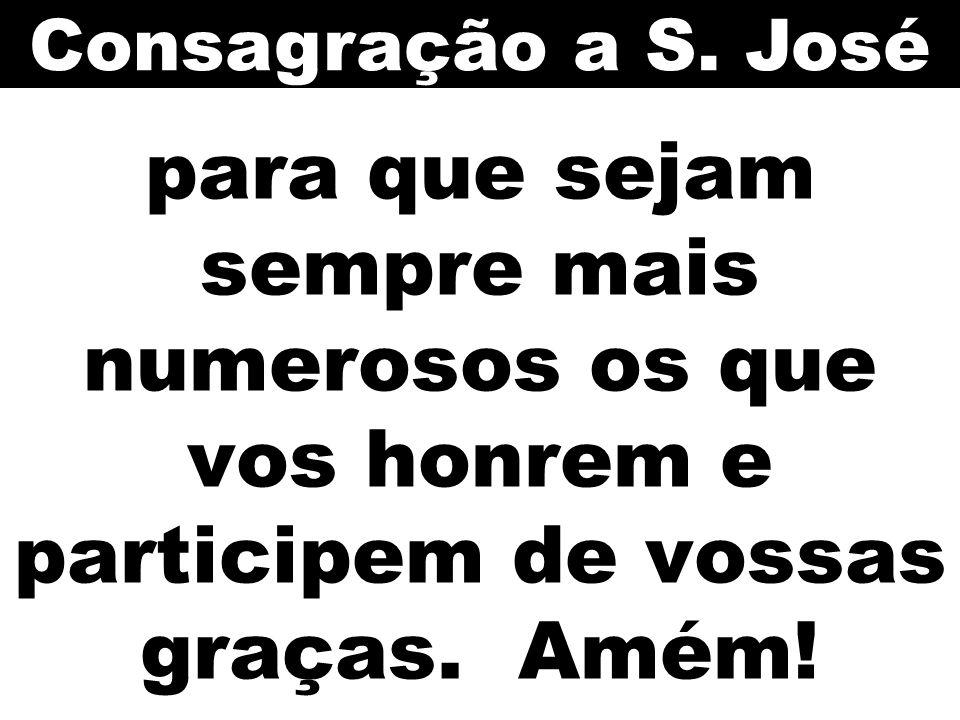 Consagração a S. José para que sejam sempre mais numerosos os que vos honrem e participem de vossas graças. Amém!